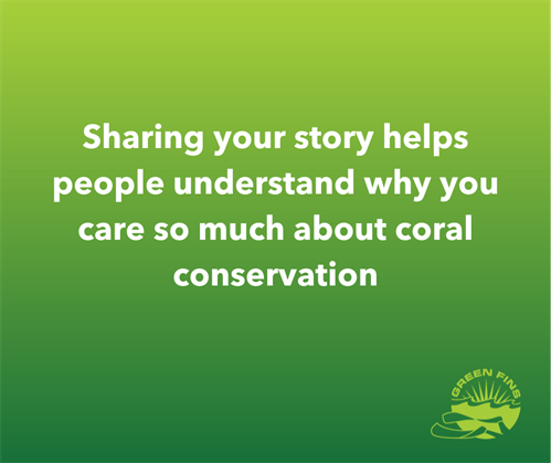 Picture of a Green Fins graphic: Sharing your story helps people understand why you care so much about coral conservation.